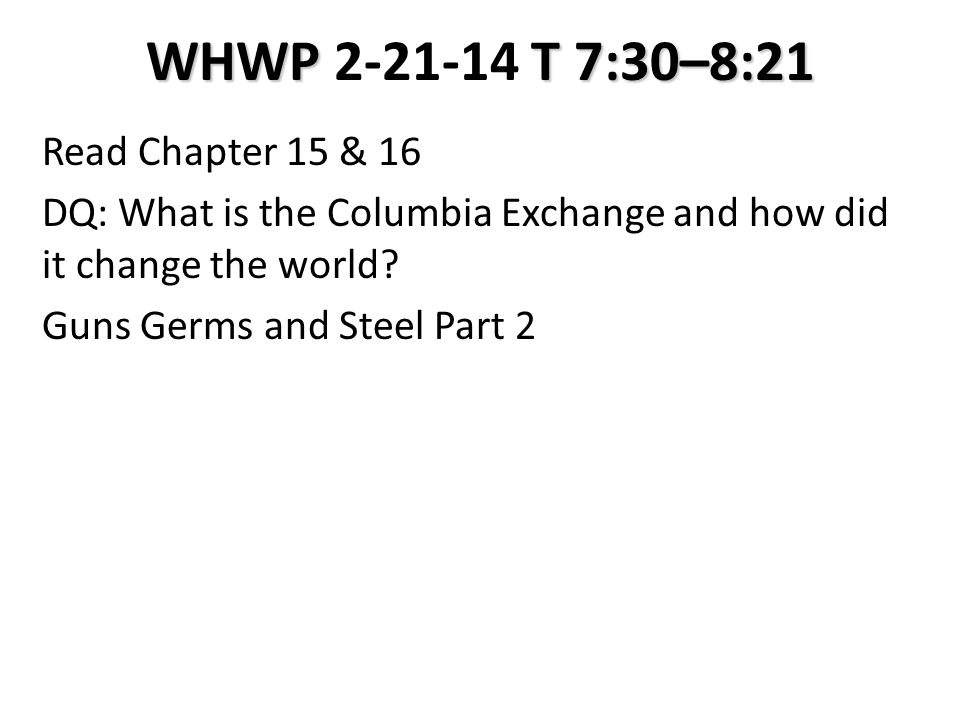 WHWP T 7:30–8:21 WHWP 2-21-14 T 7:30–8:21 Read Chapter 15 & 16 DQ: What is the Columbia Exchange and how did it change the world.