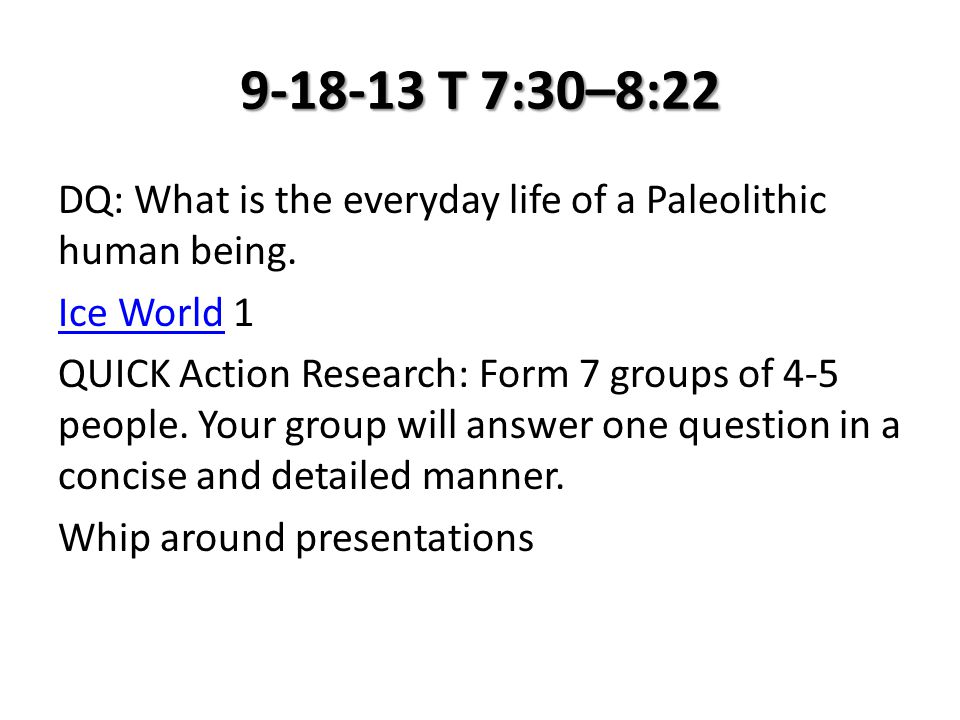 9-18-13 T 7:30–8:22 DQ: What is the everyday life of a Paleolithic human being. Ice WorldIce World 1 QUICK Action Research: Form 7 groups of 4-5 peopl