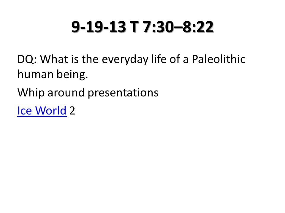 9-19-13 T 7:30–8:22 DQ: What is the everyday life of a Paleolithic human being. Whip around presentations Ice WorldIce World 2