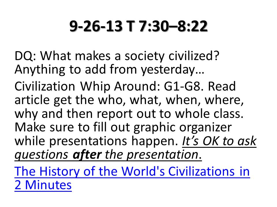9-26-13 T 7:30–8:22 DQ: What makes a society civilized? Anything to add from yesterday… Civilization Whip Around: G1-G8. Read article get the who, wha