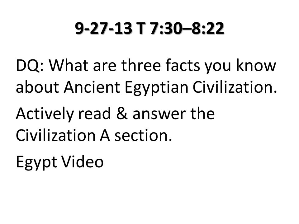 9-27-13 T 7:30–8:22 DQ: What are three facts you know about Ancient Egyptian Civilization.
