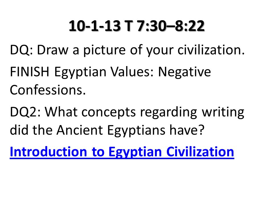 10-1-13 T 7:30–8:22 DQ: Draw a picture of your civilization. FINISH Egyptian Values: Negative Confessions. DQ2: What concepts regarding writing did th