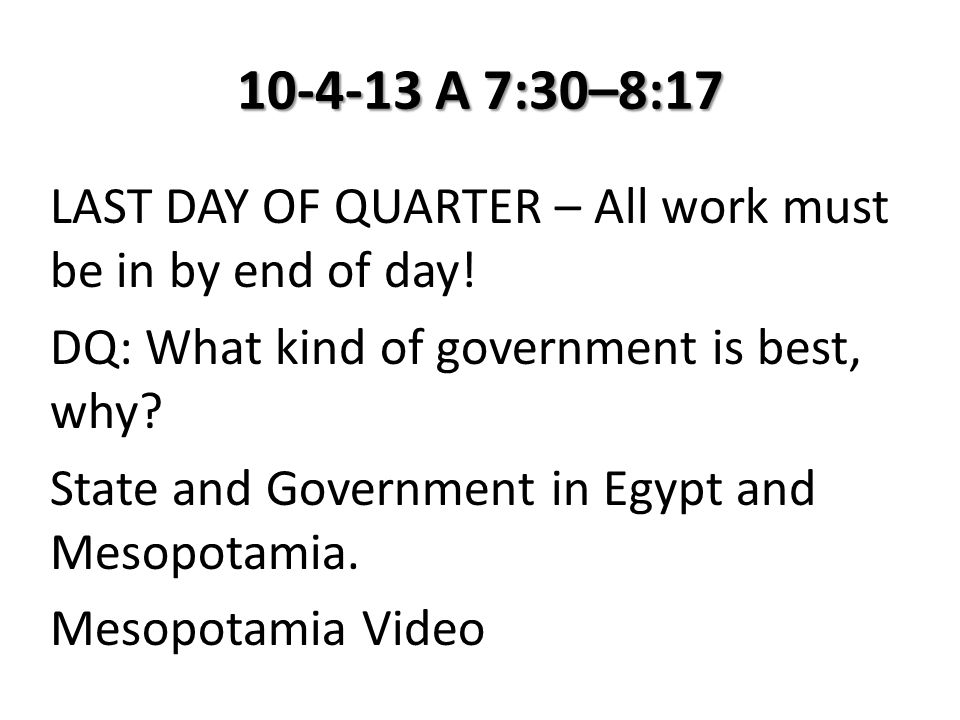 10-4-13 A 7:30–8:17 LAST DAY OF QUARTER – All work must be in by end of day! DQ: What kind of government is best, why? State and Government in Egypt a