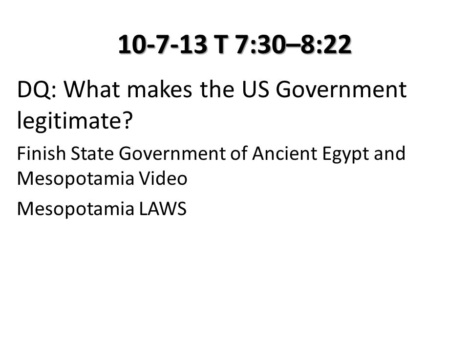 10-7-13 T 7:30–8:22 DQ: What makes the US Government legitimate? Finish State Government of Ancient Egypt and Mesopotamia Video Mesopotamia LAWS