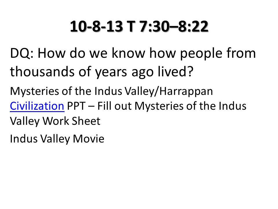 10-8-13 T 7:30–8:22 DQ: How do we know how people from thousands of years ago lived? Mysteries of the Indus Valley/Harrappan Civilization PPT – Fill o