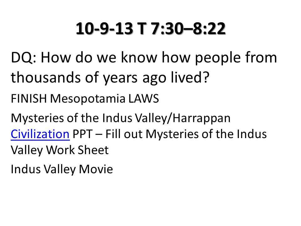 10-9-13 T 7:30–8:22 DQ: How do we know how people from thousands of years ago lived? FINISH Mesopotamia LAWS Mysteries of the Indus Valley/Harrappan C