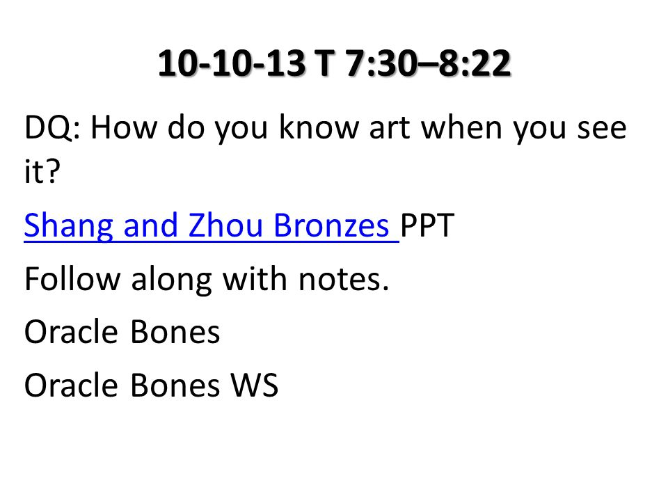 10-10-13 T 7:30–8:22 DQ: How do you know art when you see it? Shang and Zhou Bronzes Shang and Zhou Bronzes PPT Follow along with notes. Oracle Bones