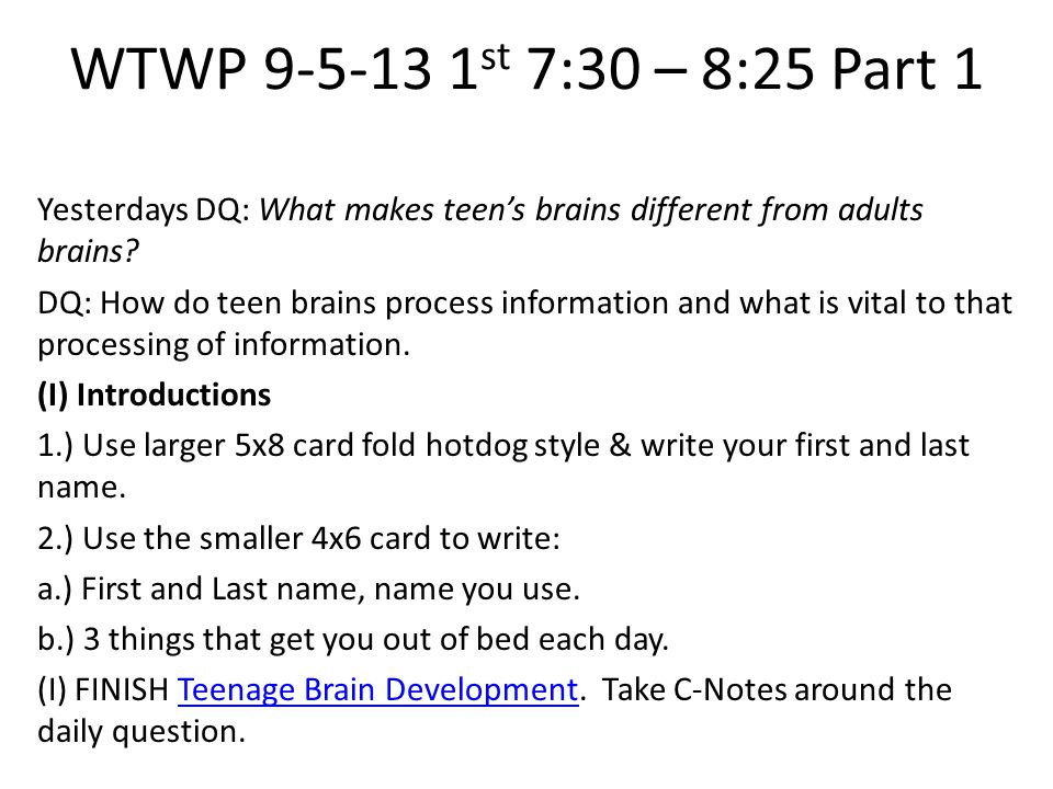 WTWP 9-5-13 1 st 7:30 – 8:25 Part 1 Yesterdays DQ: What makes teen's brains different from adults brains? DQ: How do teen brains process information a