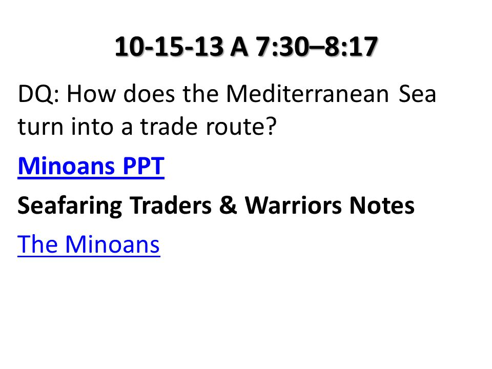 10-15-13 A 7:30–8:17 DQ: How does the Mediterranean Sea turn into a trade route? Minoans PPT Seafaring Traders & Warriors Notes The Minoans