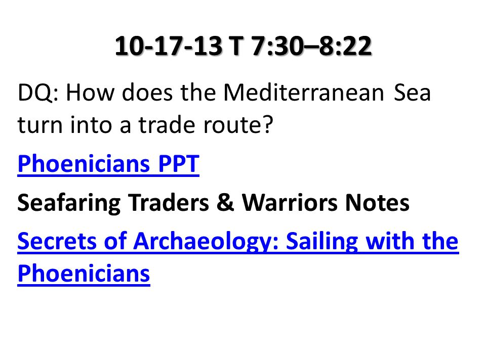 10-17-13 T 7:30–8:22 DQ: How does the Mediterranean Sea turn into a trade route? Phoenicians PPT Seafaring Traders & Warriors Notes Secrets of Archaeo