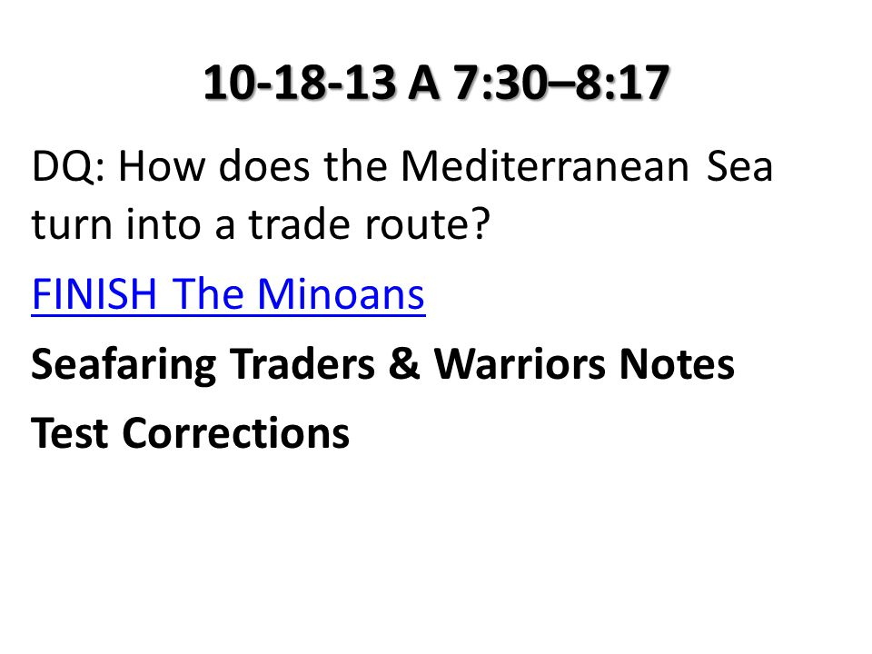 10-18-13 A 7:30–8:17 DQ: How does the Mediterranean Sea turn into a trade route? FINISH The Minoans Seafaring Traders & Warriors Notes Test Correction