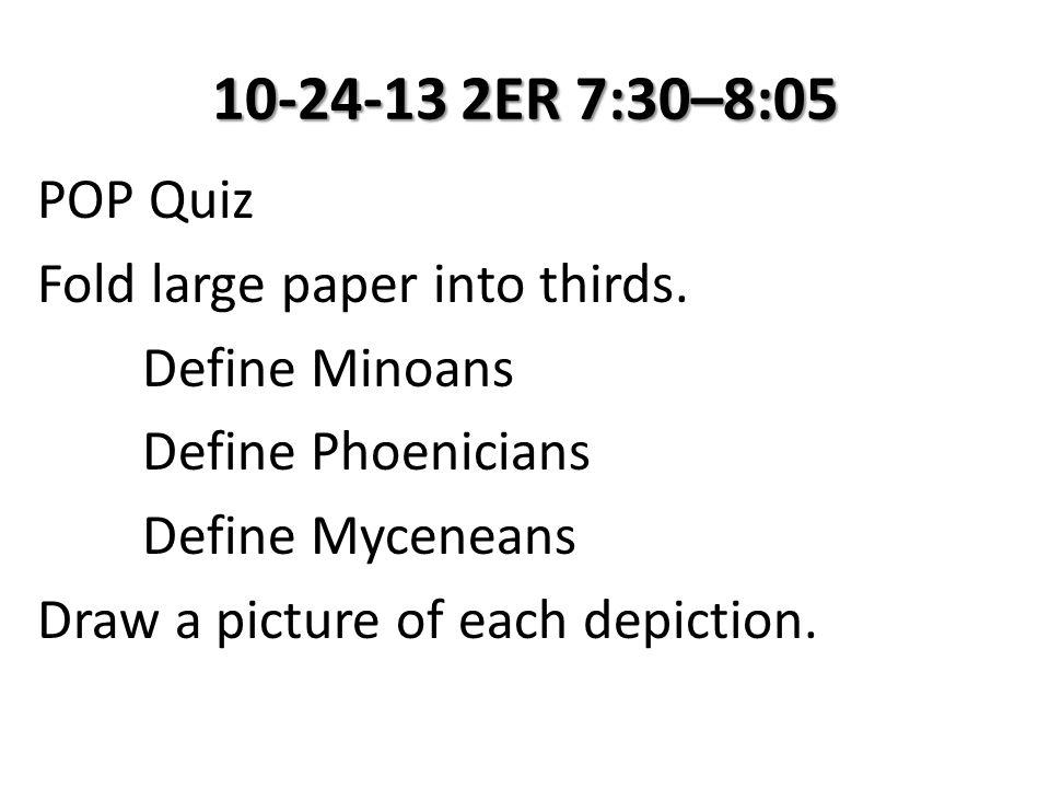 10-24-13 2ER 7:30–8:05 POP Quiz Fold large paper into thirds. Define Minoans Define Phoenicians Define Myceneans Draw a picture of each depiction.