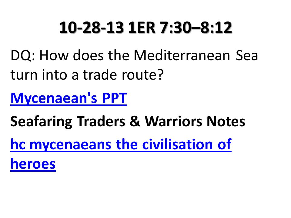 10-28-13 1ER 7:30–8:12 DQ: How does the Mediterranean Sea turn into a trade route? Mycenaean's PPT Seafaring Traders & Warriors Notes hc mycenaeans th