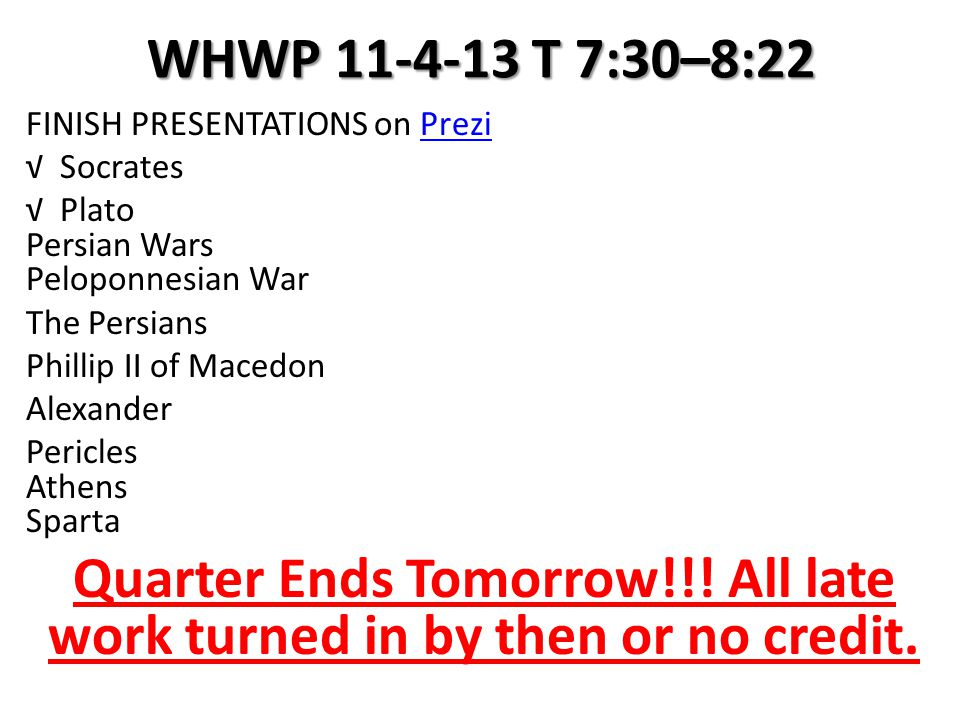 WHWP 11-4-13 T 7:30–8:22 FINISH PRESENTATIONS on PreziPrezi √ Socrates √ Plato Persian Wars Peloponnesian War The Persians Phillip II of Macedon Alexander Pericles Athens Sparta Quarter Ends Tomorrow!!.