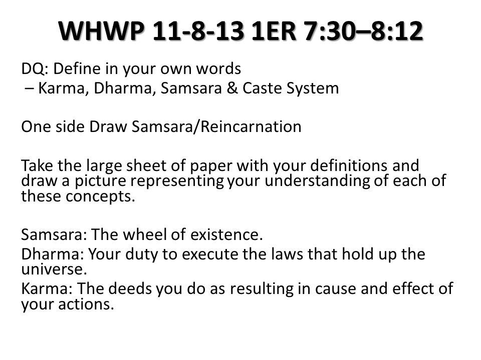 WHWP 11-8-13 1ER 7:30–8:12 DQ: Define in your own words – Karma, Dharma, Samsara & Caste System One side Draw Samsara/Reincarnation Take the large she