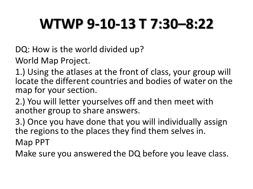 WTWP 9-10-13 T 7:30–8:22 DQ: How is the world divided up? World Map Project. 1.) Using the atlases at the front of class, your group will locate the d