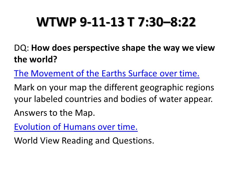 WTWP 9-11-13 T 7:30–8:22 DQ: How does perspective shape the way we view the world? The Movement of the Earths Surface over time. Mark on your map the