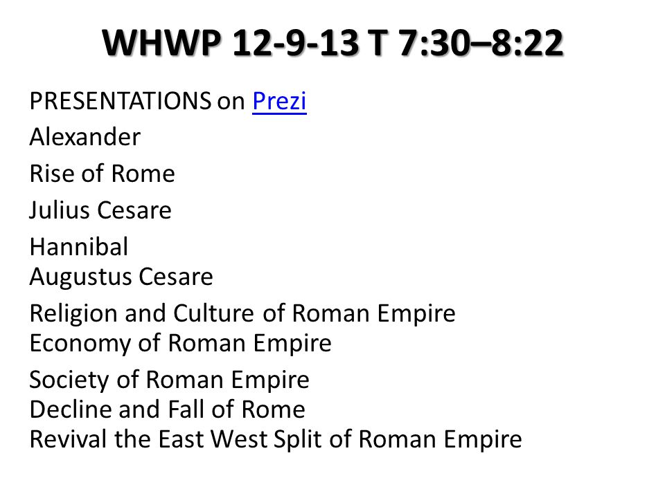 WHWP 12-9-13 T 7:30–8:22 PRESENTATIONS on PreziPrezi Alexander Rise of Rome Julius Cesare Hannibal Augustus Cesare Religion and Culture of Roman Empire Economy of Roman Empire Society of Roman Empire Decline and Fall of Rome Revival the East West Split of Roman Empire