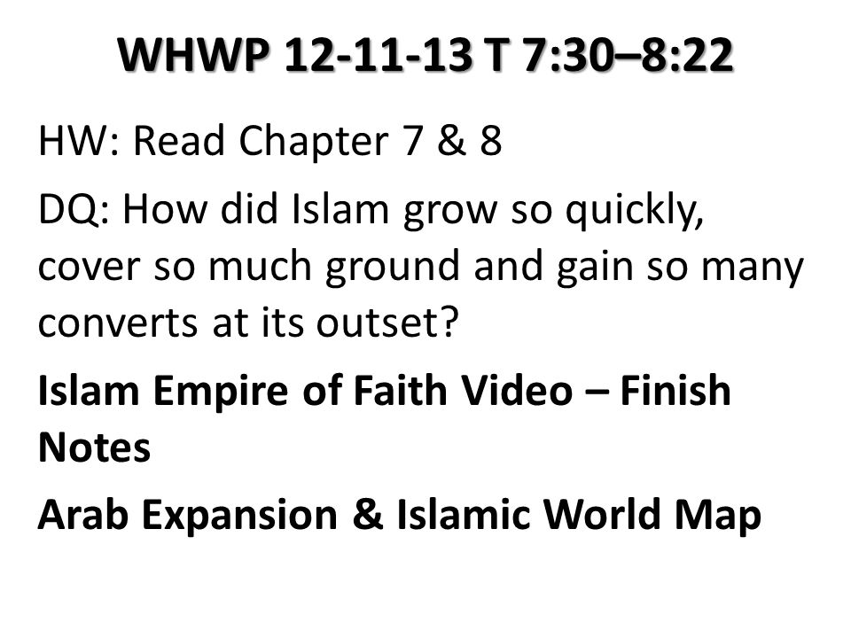 WHWP 12-11-13 T 7:30–8:22 HW: Read Chapter 7 & 8 DQ: How did Islam grow so quickly, cover so much ground and gain so many converts at its outset.
