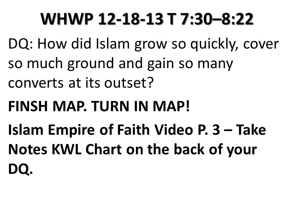 WHWP 12-18-13 T 7:30–8:22 DQ: How did Islam grow so quickly, cover so much ground and gain so many converts at its outset? FINSH MAP. TURN IN MAP! Isl