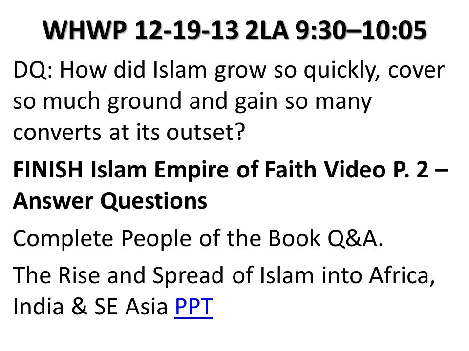 WHWP 12-19-13 2LA 9:30–10:05 DQ: How did Islam grow so quickly, cover so much ground and gain so many converts at its outset? FINISH Islam Empire of F