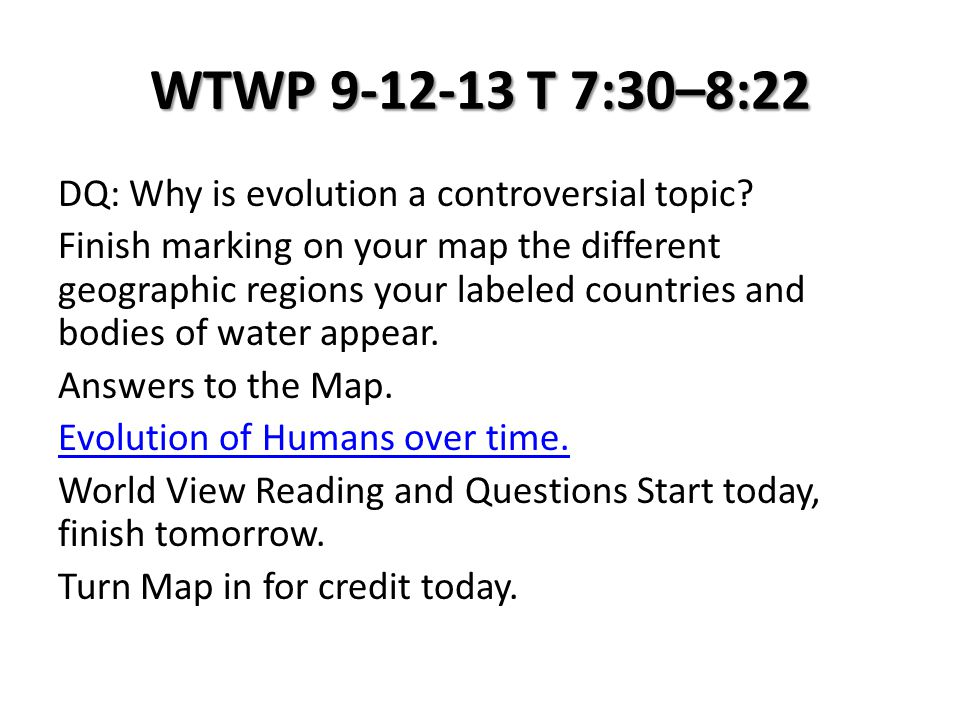 WTWP 9-12-13 T 7:30–8:22 DQ: Why is evolution a controversial topic? Finish marking on your map the different geographic regions your labeled countrie