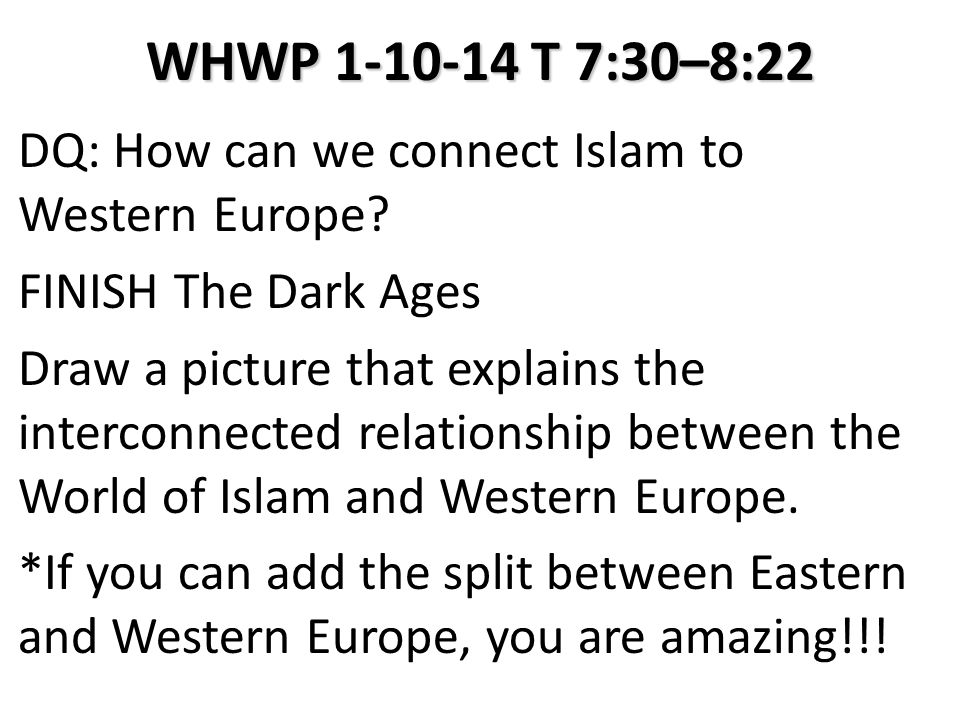 WHWP 1-10-14 T 7:30–8:22 DQ: How can we connect Islam to Western Europe? FINISH The Dark Ages Draw a picture that explains the interconnected relation