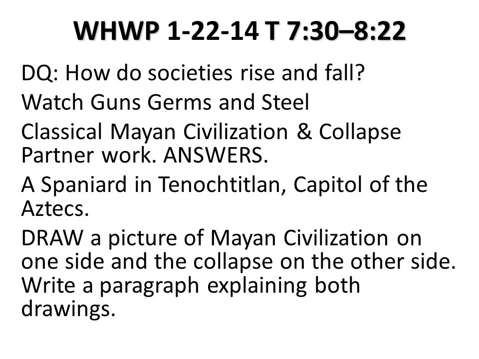 WHWP T 7:30–8:22 WHWP 1-22-14 T 7:30–8:22 DQ: How do societies rise and fall? Watch Guns Germs and Steel Classical Mayan Civilization & Collapse Partn