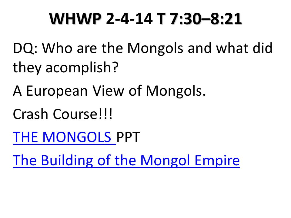 WHWP T 7:30–8:21 WHWP 2-4-14 T 7:30–8:21 DQ: Who are the Mongols and what did they acomplish? A European View of Mongols. Crash Course!!! THE MONGOLS