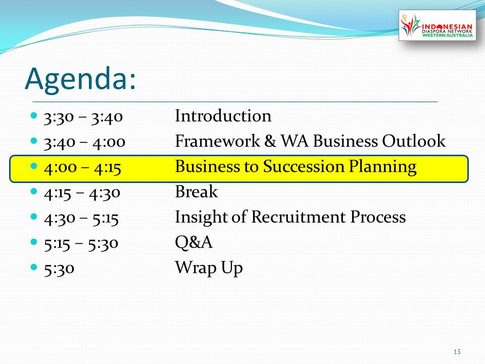 Agenda: 3:30 – 3:40Introduction 3:40 – 4:00Framework & WA Business Outlook 4:00 – 4:15Business to Succession Planning 4:15 – 4:30Break 4:30 – 5:15Insight of Recruitment Process 5:15 – 5:30Q&A 5:30Wrap Up 15