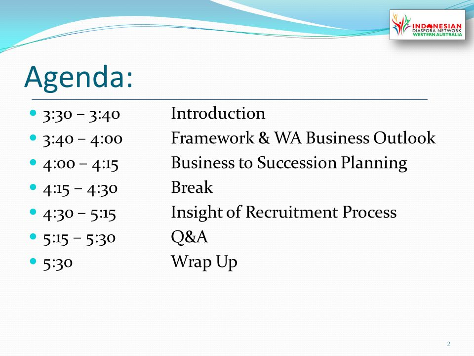 Agenda: 3:30 – 3:40Introduction 3:40 – 4:00Framework & WA Business Outlook 4:00 – 4:15Business to Succession Planning 4:15 – 4:30Break 4:30 – 5:15Insight of Recruitment Process 5:15 – 5:30Q&A 5:30Wrap Up 2