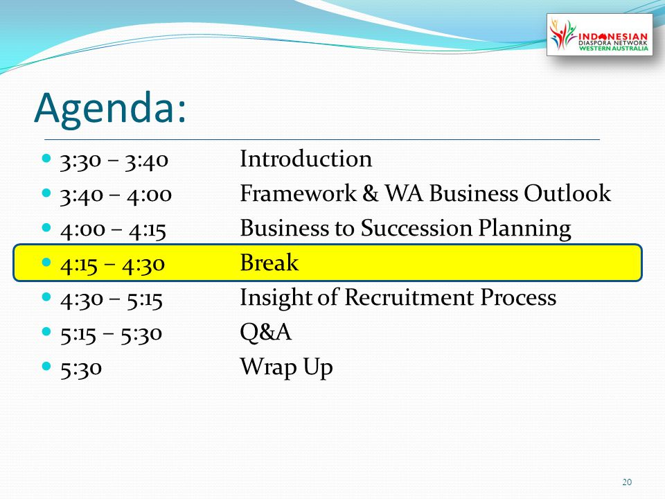 Agenda: 3:30 – 3:40Introduction 3:40 – 4:00Framework & WA Business Outlook 4:00 – 4:15Business to Succession Planning 4:15 – 4:30Break 4:30 – 5:15Insight of Recruitment Process 5:15 – 5:30Q&A 5:30Wrap Up 20
