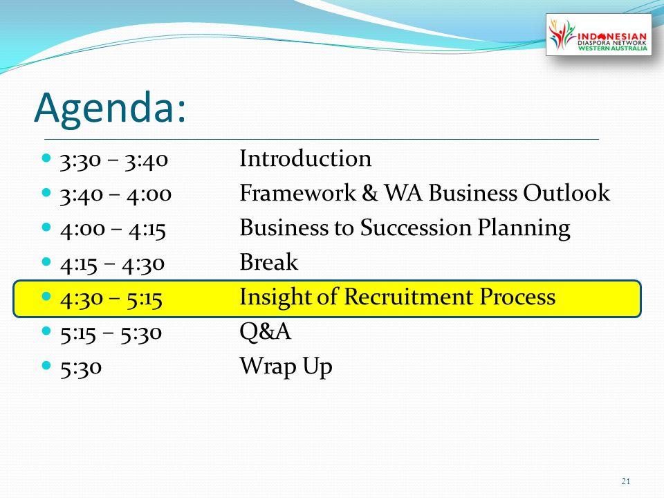 Agenda: 3:30 – 3:40Introduction 3:40 – 4:00Framework & WA Business Outlook 4:00 – 4:15Business to Succession Planning 4:15 – 4:30Break 4:30 – 5:15Insight of Recruitment Process 5:15 – 5:30Q&A 5:30Wrap Up 21