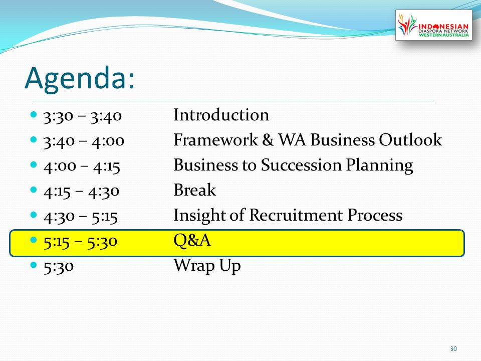 Agenda: 3:30 – 3:40Introduction 3:40 – 4:00Framework & WA Business Outlook 4:00 – 4:15Business to Succession Planning 4:15 – 4:30Break 4:30 – 5:15Insight of Recruitment Process 5:15 – 5:30Q&A 5:30Wrap Up 30