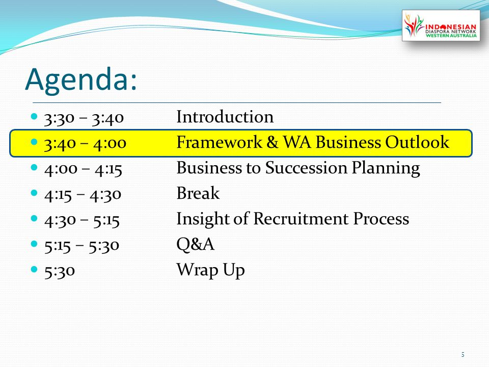 Agenda: 3:30 – 3:40Introduction 3:40 – 4:00Framework & WA Business Outlook 4:00 – 4:15Business to Succession Planning 4:15 – 4:30Break 4:30 – 5:15Insight of Recruitment Process 5:15 – 5:30Q&A 5:30Wrap Up 5