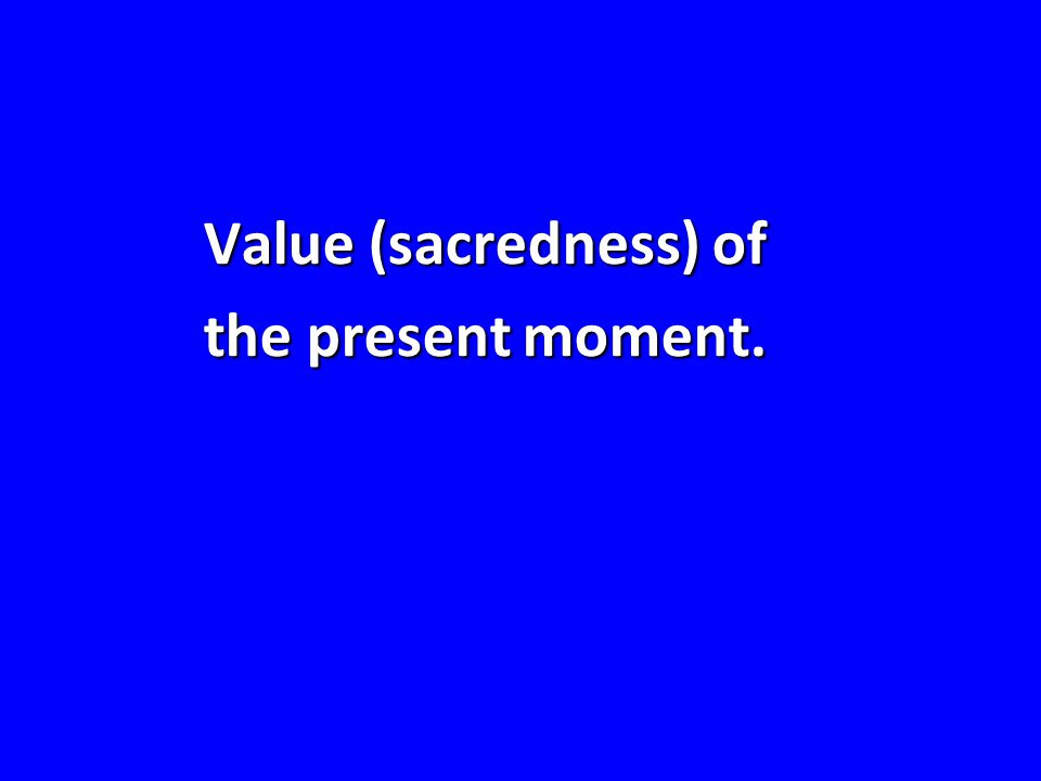 Value (sacredness) of the present moment.