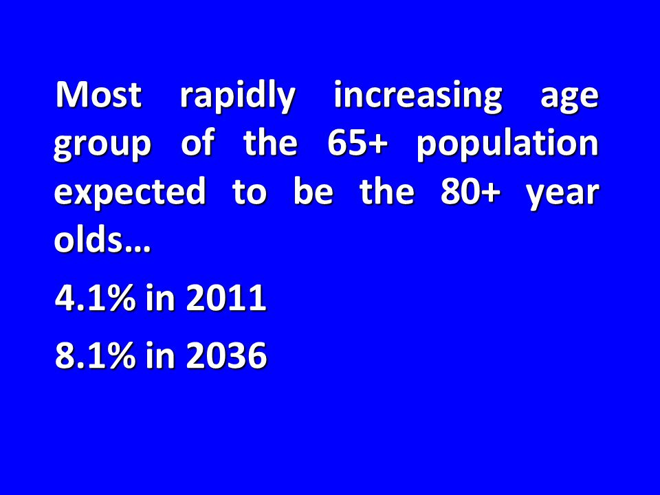 Most rapidly increasing age group of the 65+ population expected to be the 80+ year olds… 4.1% in 2011 8.1% in 2036
