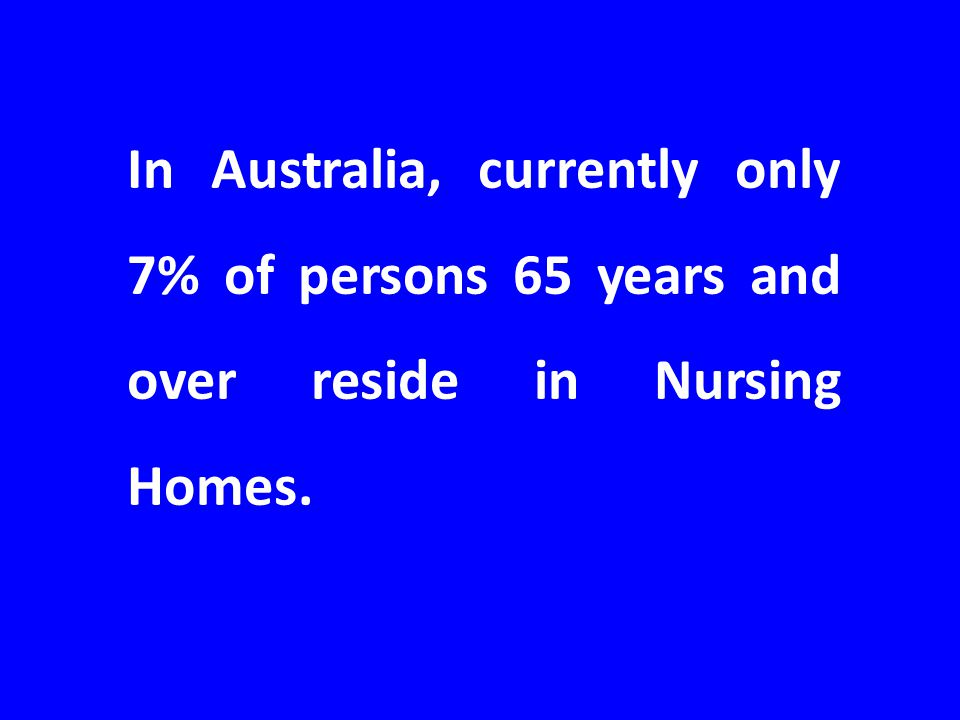 In Australia, currently only 7% of persons 65 years and over reside in Nursing Homes.