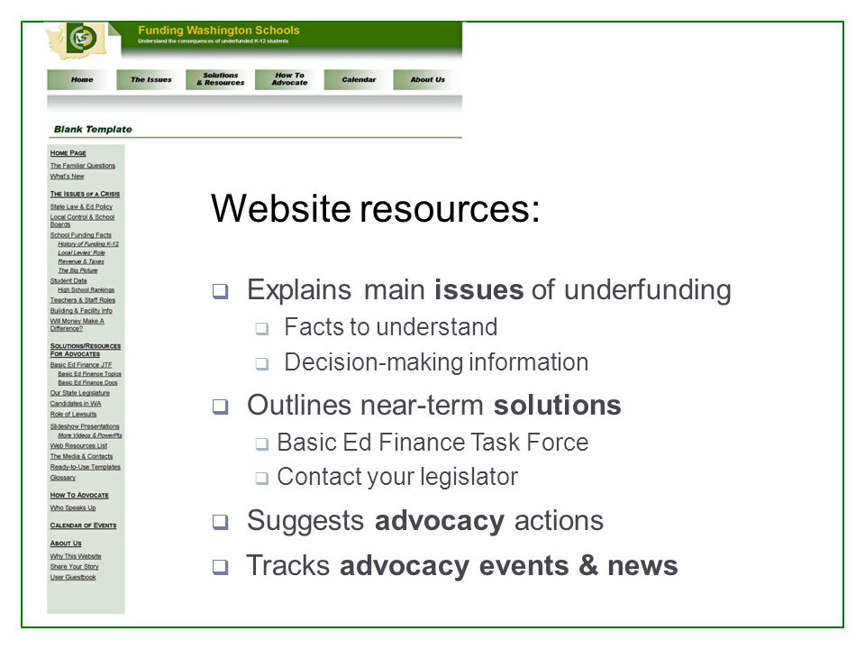 Website resources:  Explains main issues of underfunding  Facts to understand  Decision-making information  Outlines near-term solutions  Basic Ed Finance Task Force  Contact your legislator  Suggests advocacy actions  Tracks advocacy events & news
