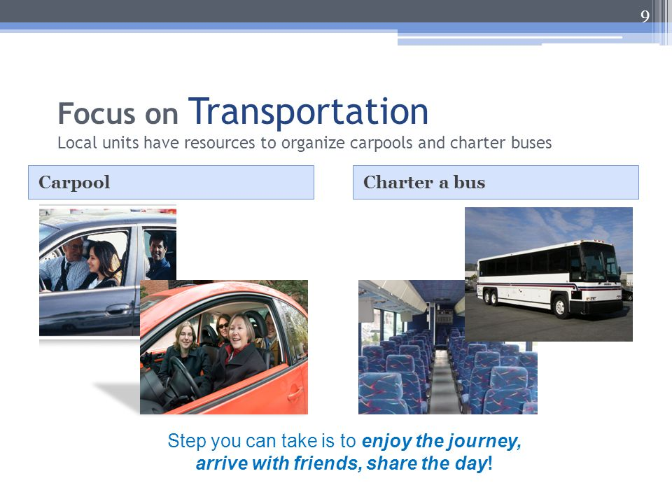 Focus on Transportation Local units have resources to organize carpools and charter buses CarpoolCharter a bus 9 Step you can take is to enjoy the journey, arrive with friends, share the day!