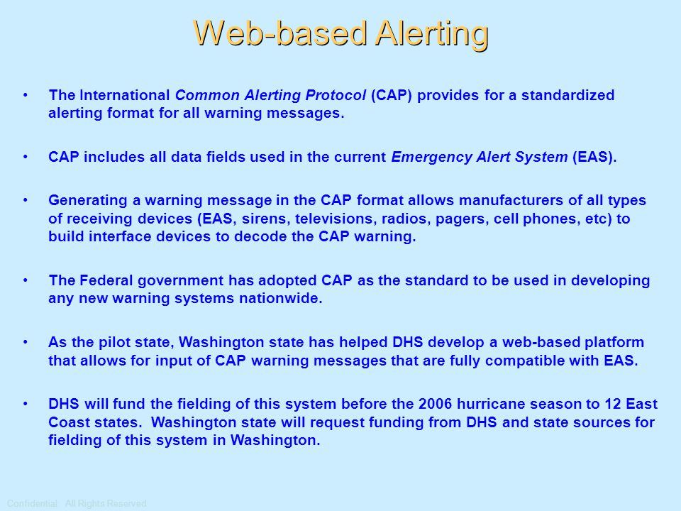 Confidential: All Rights Reserved Web-based Alerting The International Common Alerting Protocol (CAP) provides for a standardized alerting format for all warning messages.