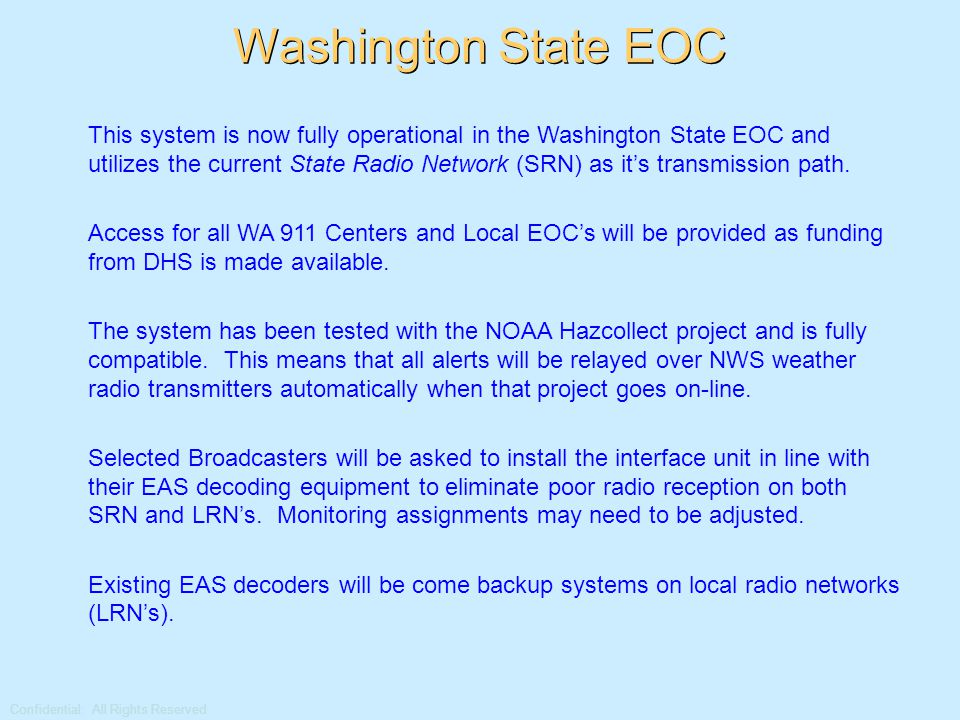Confidential: All Rights Reserved Washington State EOC This system is now fully operational in the Washington State EOC and utilizes the current State Radio Network (SRN) as it's transmission path.