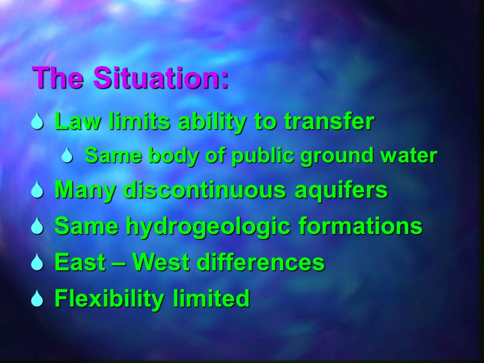 The Situation:  Law limits ability to transfer  Same body of public ground water  Many discontinuous aquifers  Same hydrogeologic formations  Eas