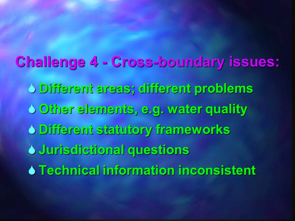 Challenge 4 - Cross-boundary issues:  Different areas; different problems  Other elements, e.g. water quality  Different statutory frameworks  Jur