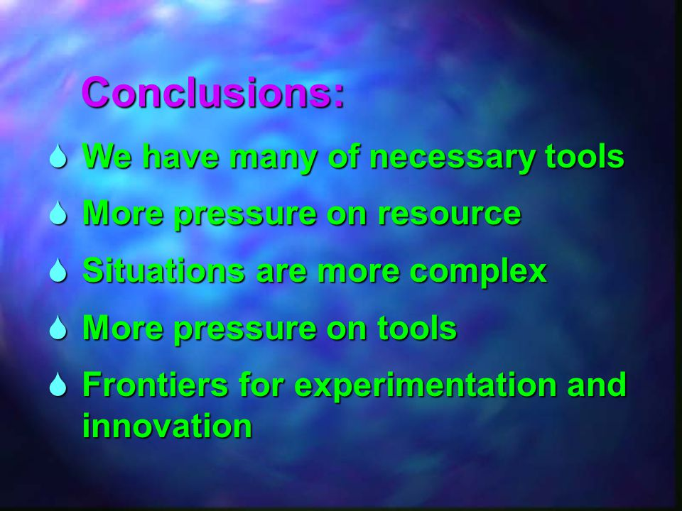  We have many of necessary tools  More pressure on resource  Situations are more complex  More pressure on tools  Frontiers for experimentationan