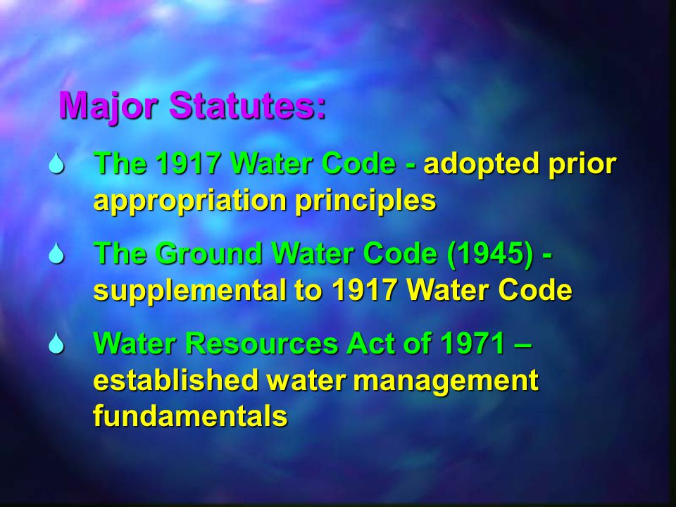  The 1917 Water Code - adopted prior appropriation principles  The Ground Water Code (1945) - supplemental to 1917 Water Code  Water Resources Act