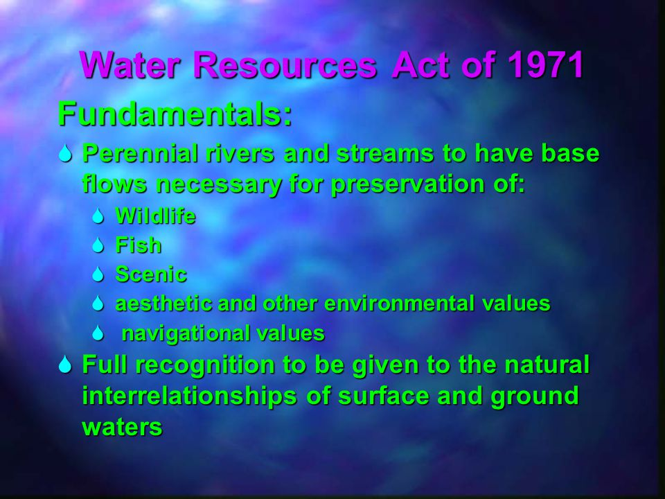Water Resources Act of 1971 Fundamentals:  Perennial rivers and streams to have base flows necessary for preservation of:  Wildlife  Fish  Scenic