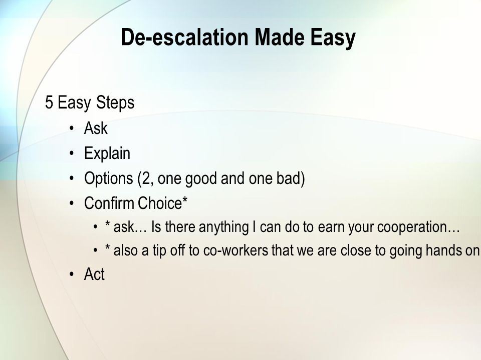 De-escalation Made Easy 5 Easy Steps Ask Explain Options (2, one good and one bad) Confirm Choice* * ask… Is there anything I can do to earn your cooperation… * also a tip off to co-workers that we are close to going hands on Act