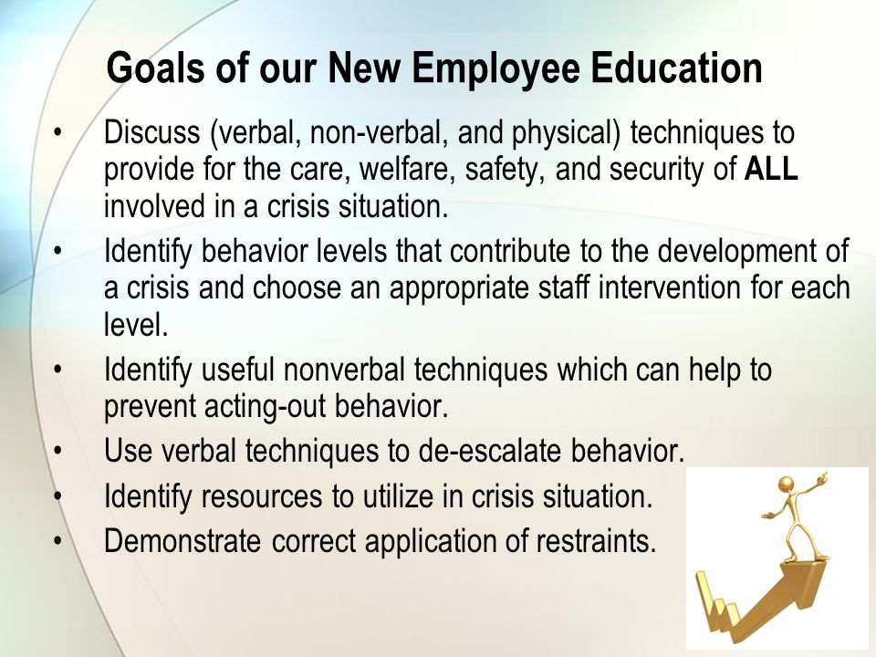 Goals of our New Employee Education Discuss (verbal, non-verbal, and physical) techniques to provide for the care, welfare, safety, and security of ALL involved in a crisis situation.