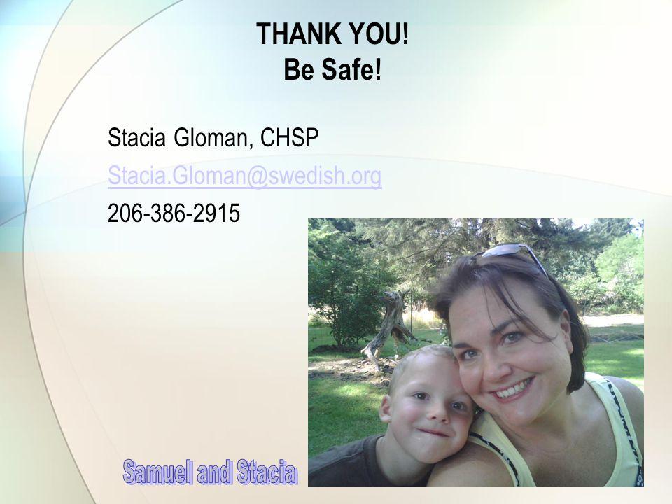 THANK YOU! Be Safe! Stacia Gloman, CHSP Stacia.Gloman@swedish.org 206-386-2915